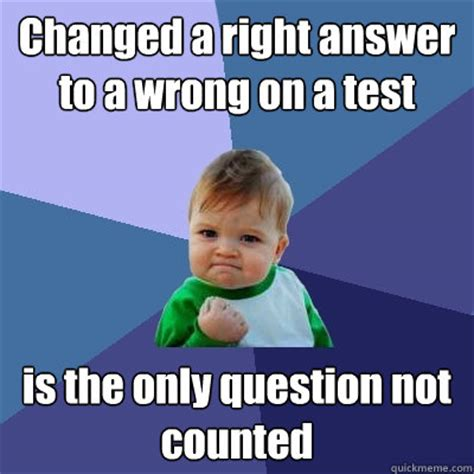 Changed a right answer to a wrong on a test is the only